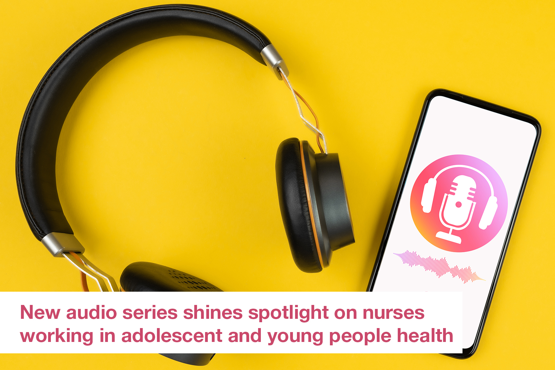 New audio series shines spotlight on nurses working in adolescent and young people health